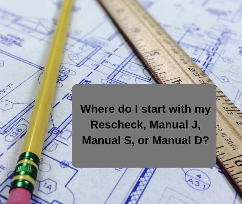 Where do I start with my Rescheck, Manual J, Manual S, or Manual D?