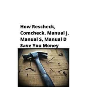 How Rescheck, Comcheck, Manual J, Manual S, Manual D Save You Money